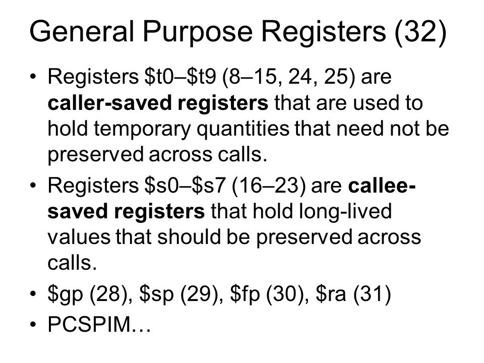 General Purpose Registers (32) Registers $t0–$t9 (8–15, 24, 25) are caller-saved registers that are used to hold temporary quantities that need not be preserved across calls.