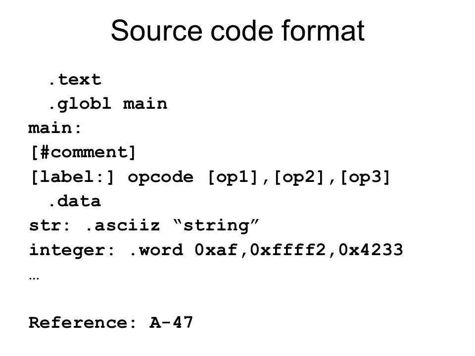 Source code format.text.globl main main: [#comment] [label:] opcode [op1],[op2],[op3].data str:.asciiz string integer:.word 0xaf,0xffff2,0x4233 … Reference: A-47