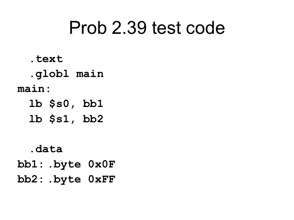 Prob 2.39 test code.text.globl main main: lb $s0, bb1 lb $s1, bb2.data bb1:.byte 0x0F bb2:.byte 0xFF