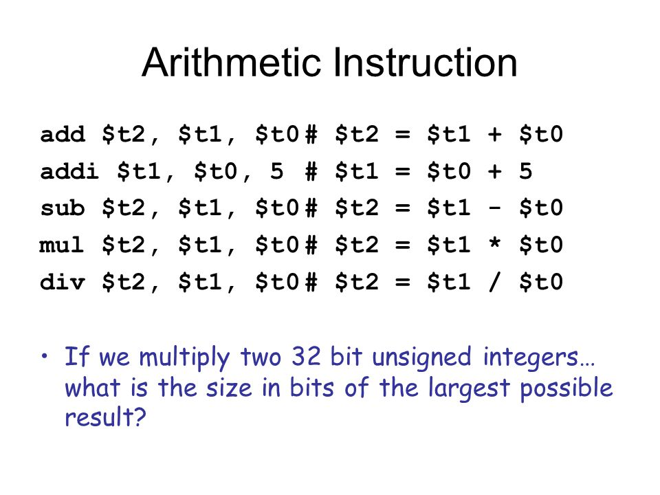 Arithmetic Instruction add $t2, $t1, $t0# $t2 = $t1 + $t0 addi $t1, $t0, 5# $t1 = $t0 + 5 sub $t2, $t1, $t0# $t2 = $t1 - $t0 mul $t2, $t1, $t0# $t2 = $t1 * $t0 div $t2, $t1, $t0# $t2 = $t1 / $t0 If we multiply two 32 bit unsigned integers… what is the size in bits of the largest possible result