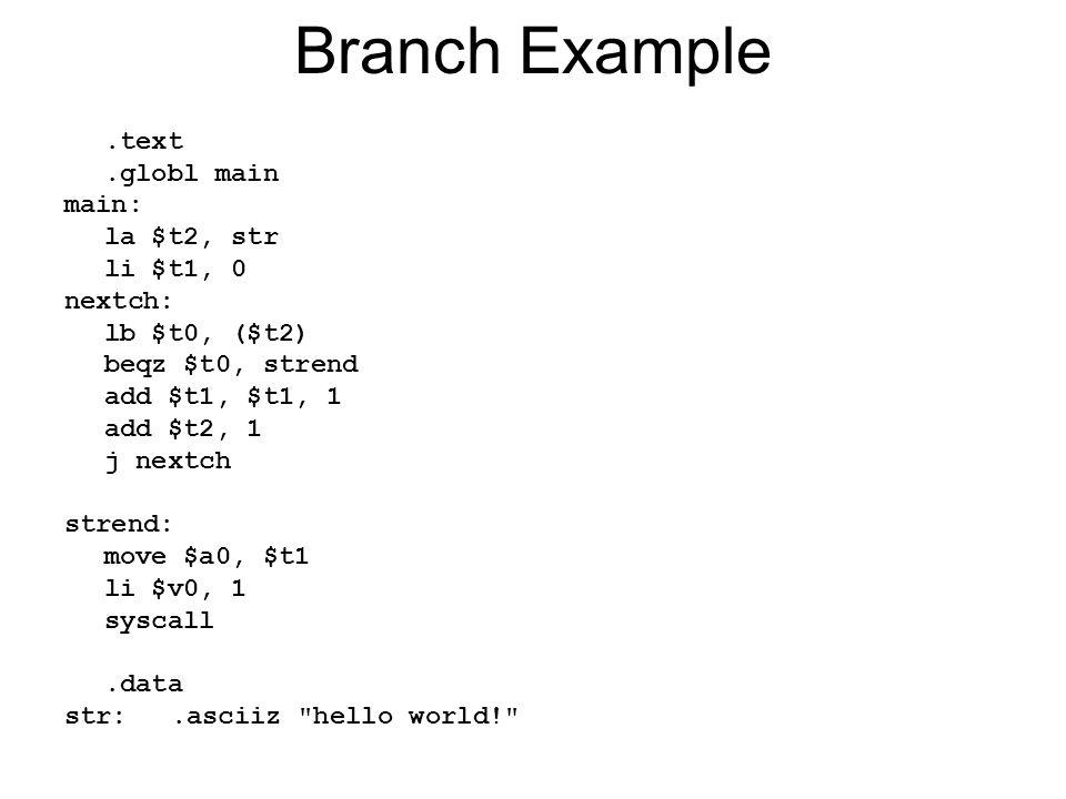 Branch Example.text.globl main main: la $t2, str li $t1, 0 nextch: lb $t0, ($t2) beqz $t0, strend add $t1, $t1, 1 add $t2, 1 j nextch strend: move $a0, $t1 li $v0, 1 syscall.data str:.asciiz hello world!