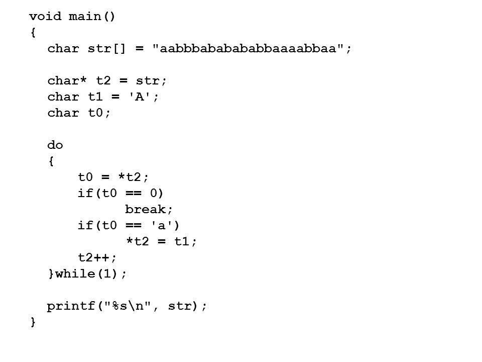 void main() { char str[] = aabbbababababbaaaabbaa ; char* t2 = str; char t1 = A ; char t0; do { t0 = *t2; if(t0 == 0) break; if(t0 == a ) *t2 = t1; t2++; }while(1); printf( %s\n , str); }