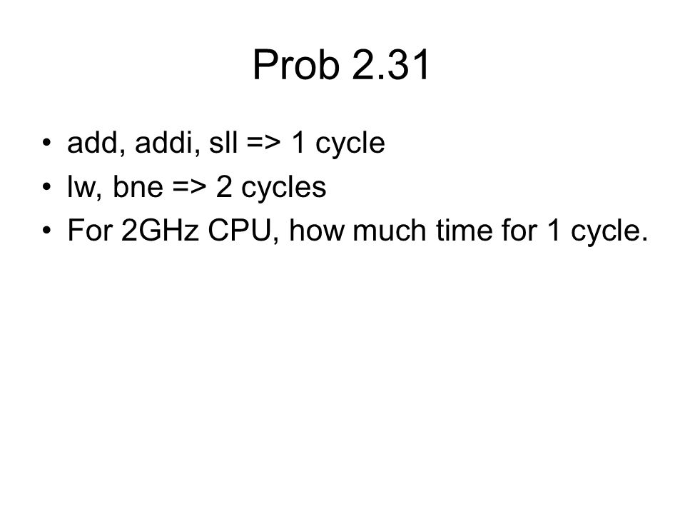 Prob 2.31 add, addi, sll => 1 cycle lw, bne => 2 cycles For 2GHz CPU, how much time for 1 cycle.