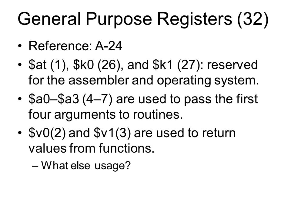 General Purpose Registers (32) Reference: A-24 $at (1), $k0 (26), and $k1 (27): reserved for the assembler and operating system.