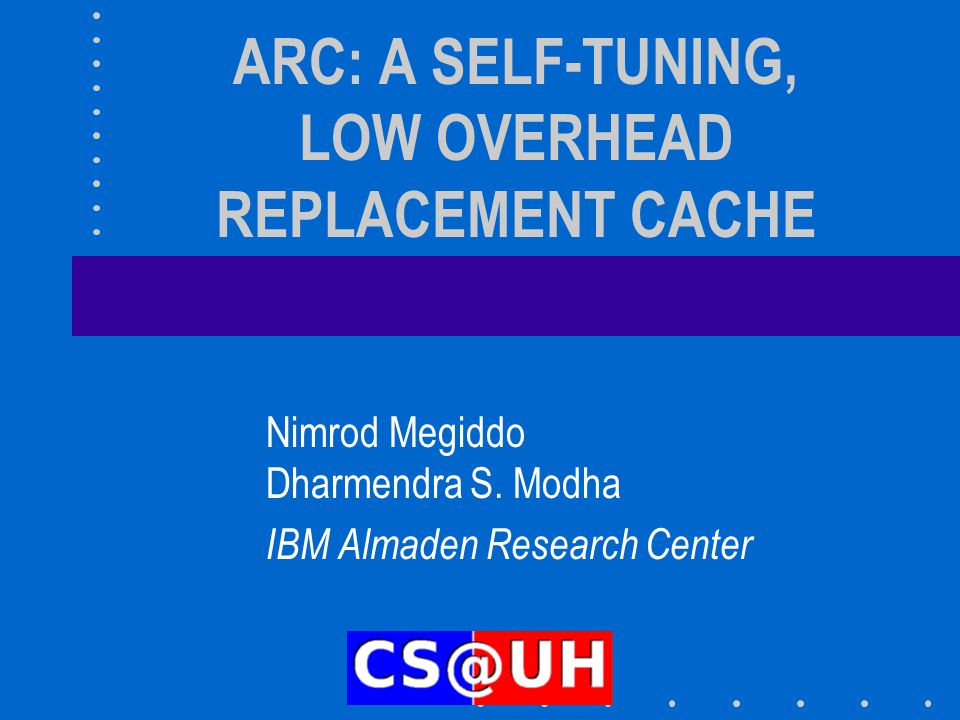 ARC: A SELF-TUNING, LOW OVERHEAD REPLACEMENT CACHE Nimrod Megiddo Dharmendra S. Modha IBM Almaden Research Center