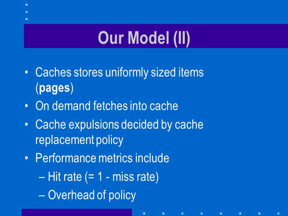 Our Model (II) Caches stores uniformly sized items ( pages ) On demand fetches into cache Cache expulsions decided by cache replacement policy Perform