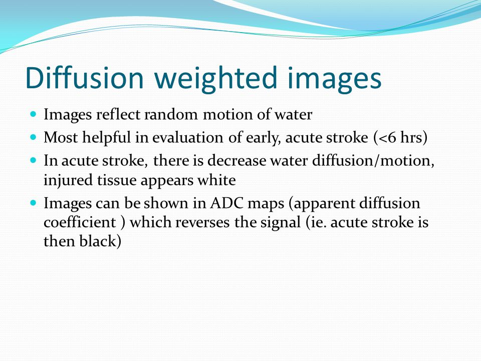 Diffusion weighted images Images reflect random motion of water Most helpful in evaluation of early, acute stroke (<6 hrs) In acute stroke, there is decrease water diffusion/motion, injured tissue appears white Images can be shown in ADC maps (apparent diffusion coefficient ) which reverses the signal (ie.