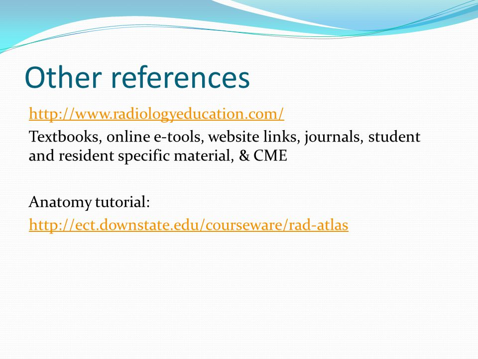Other references http://www.radiologyeducation.com/ Textbooks, online e-tools, website links, journals, student and resident specific material, & CME Anatomy tutorial: http://ect.downstate.edu/courseware/rad-atlas