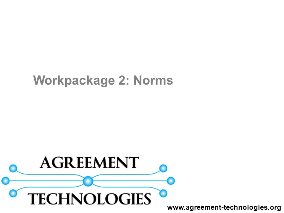 WP2: T-Relationships T2.1 Language for Norms T2.1 Language for Norms T2.3 Declarative EIs T2.3 Declarative EIs T2.2 Normative Agents T2.2 Normative Agents T5.1 Dynamic Trust Alignment T4.1 Agreement Logics T4.2 Real-time Agreements T4.4 Planning & scheduling T4.3 CBR Mediating