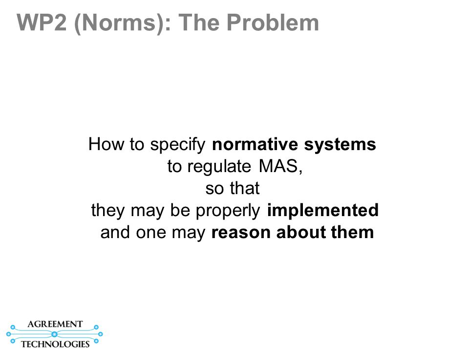 WP2 (Norms): The Problem How to specify normative systems to regulate MAS, so that they may be properly implemented and one may reason about them