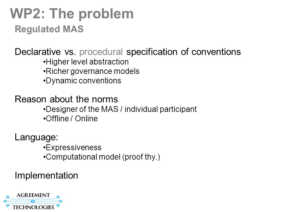 WP 2 Norms: Tasks T2.1Computable Language for Normative Systems (Carles Sierra) Dedication 40-20-9 T2.2 Individual Reasoning about a Normative System (Pablo Noriega) Dedication 40-6-9 T2.3 Declarative specification of Electronic Institutions (Marc Esteva) Dedication 40-6-9