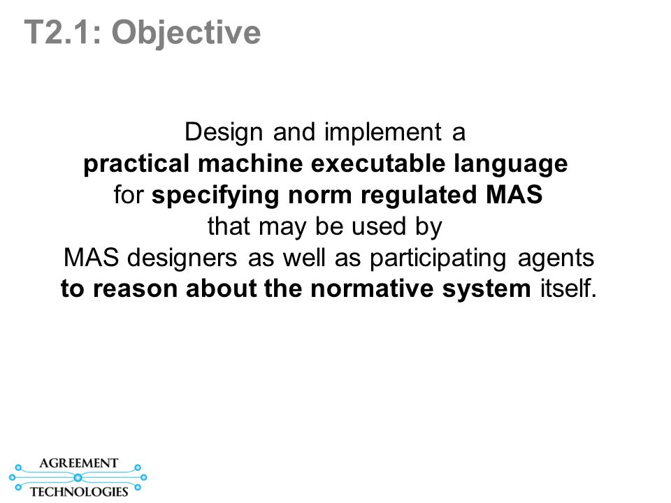 T2.1: Objective Design and implement a practical machine executable language for specifying norm regulated MAS that may be used by MAS designers as well as participating agents to reason about the normative system itself.