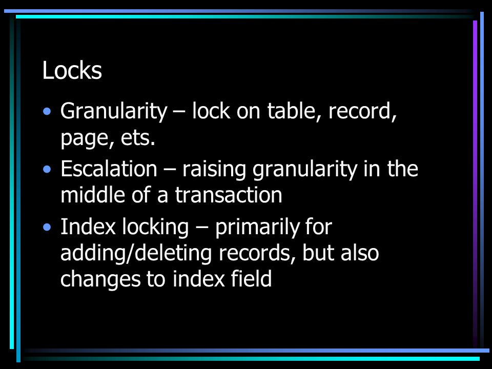 Locks Granularity – lock on table, record, page, ets.