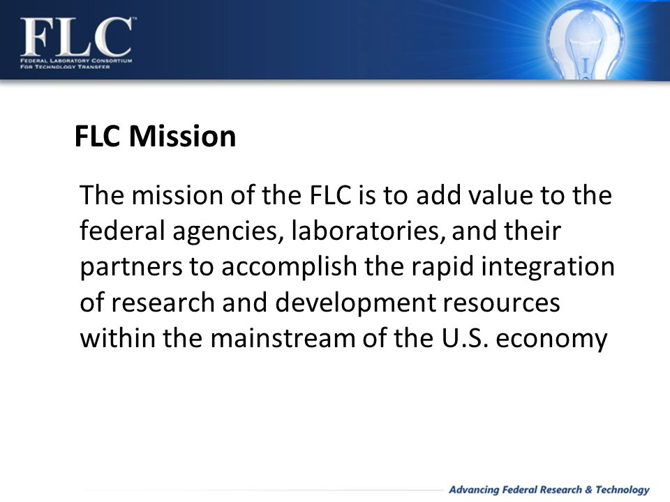 The mission of the FLC is to add value to the federal agencies, laboratories, and their partners to accomplish the rapid integration of research and development resources within the mainstream of the U.S.