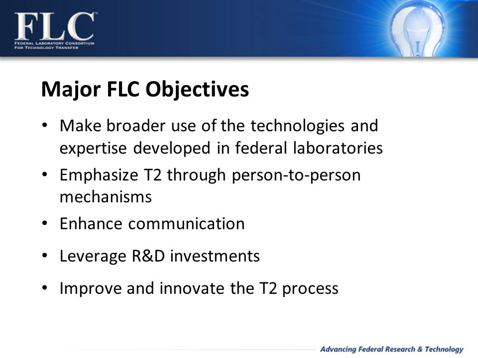 Make broader use of the technologies and expertise developed in federal laboratories Emphasize T2 through person-to-person mechanisms Enhance communication Leverage R&D investments Improve and innovate the T2 process Major FLC Objectives