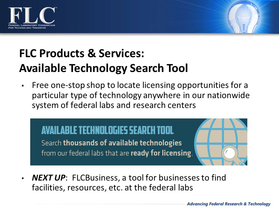 Free one-stop shop to locate licensing opportunities for a particular type of technology anywhere in our nationwide system of federal labs and research centers NEXT UP: FLCBusiness, a tool for businesses to find facilities, resources, etc.