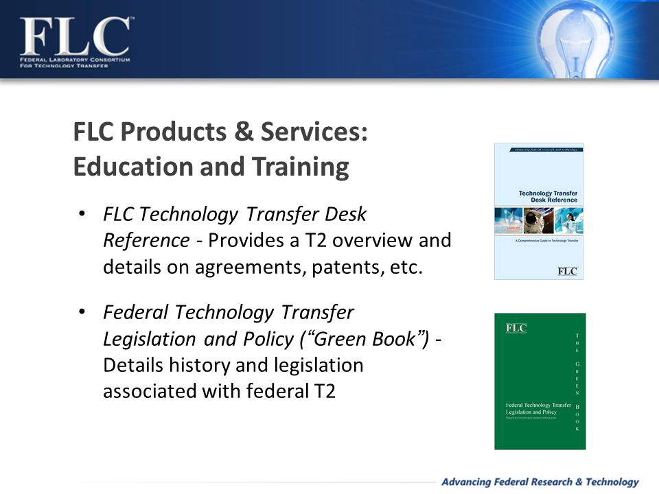 FLC Technology Transfer Desk Reference - Provides a T2 overview and details on agreements, patents, etc. Federal Technology Transfer Legislation and P