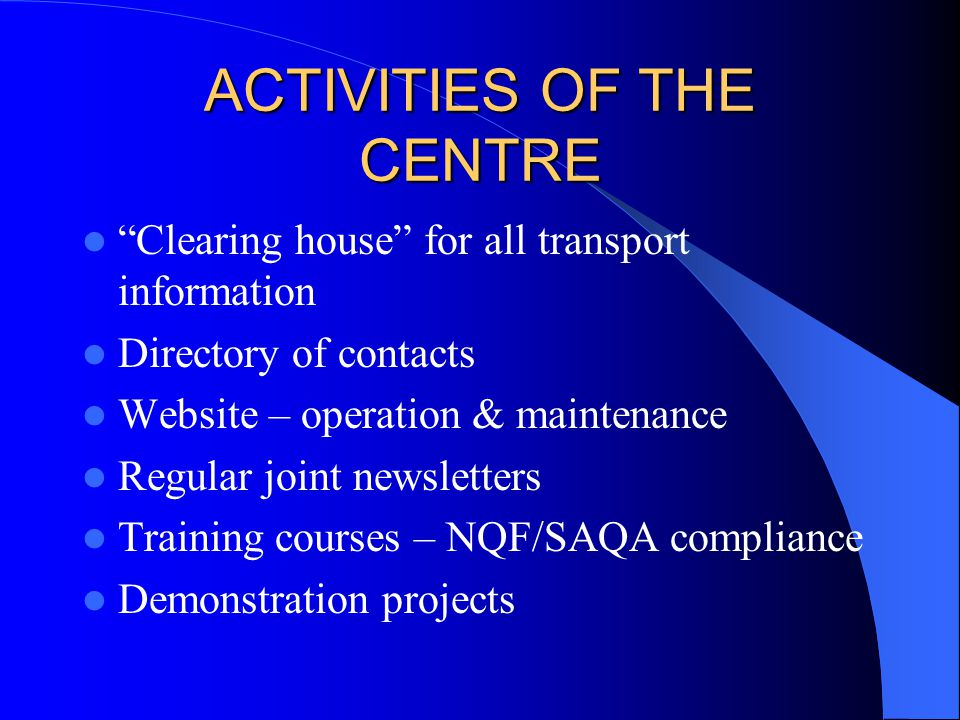ACTIVITIES OF THE CENTRE Clearing house for all transport information Directory of contacts Website – operation & maintenance Regular joint newsletters Training courses – NQF/SAQA compliance Demonstration projects