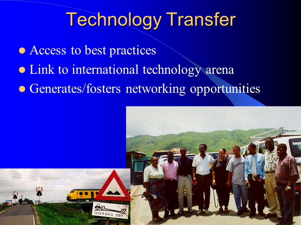 Technology Transfer Avoids duplication Bridges the theoretical with the practical Conducts/facilitates appropriate training Builds local capacity
