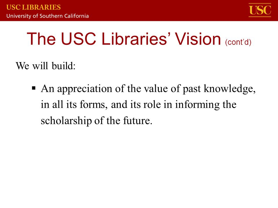 We will build:  An appreciation of the value of past knowledge, in all its forms, and its role in informing the scholarship of the future. The USC Li
