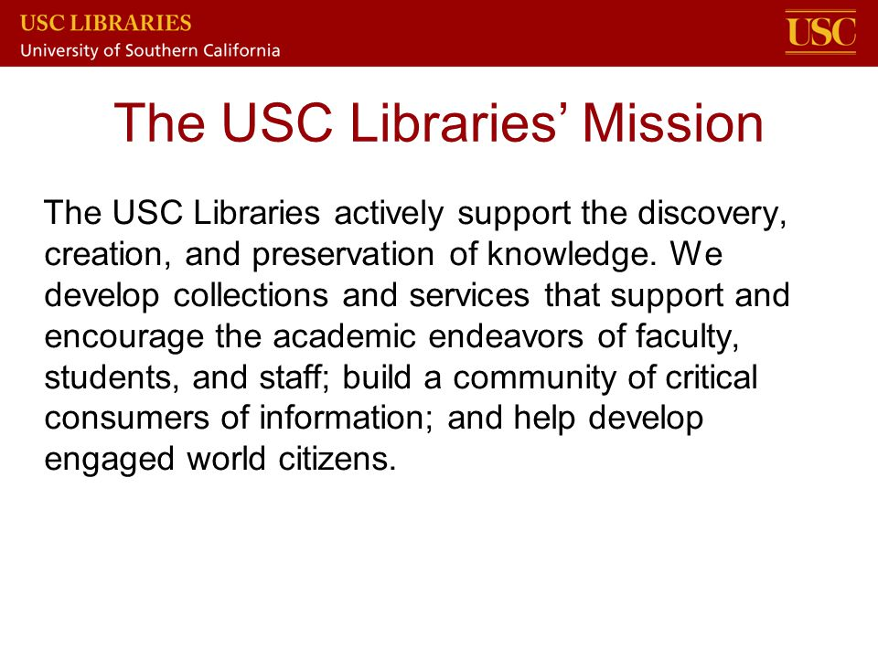 The USC Libraries' Mission The USC Libraries actively support the discovery, creation, and preservation of knowledge. We develop collections and servi