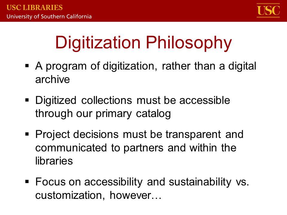 Digitization Philosophy  A program of digitization, rather than a digital archive  Digitized collections must be accessible through our primary cata