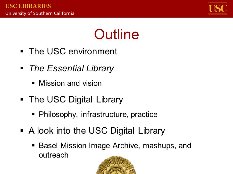 Outline  The USC environment  The Essential Library  Mission and vision  The USC Digital Library  Philosophy, infrastructure, practice  A look i