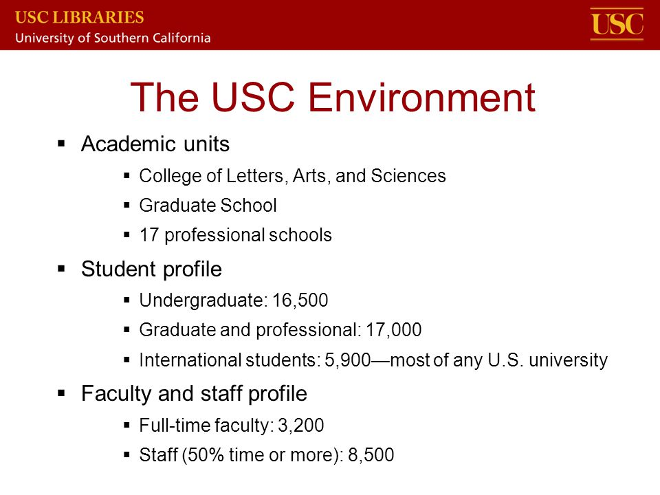 The USC Environment  Academic units  College of Letters, Arts, and Sciences  Graduate School  17 professional schools  Student profile  Undergra