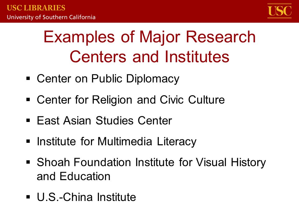 Examples of Major Research Centers and Institutes  Center on Public Diplomacy  Center for Religion and Civic Culture  East Asian Studies Center  I