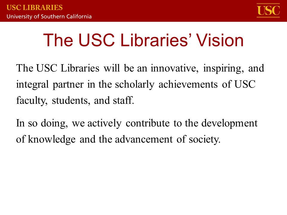 The USC Libraries will be an innovative, inspiring, and integral partner in the scholarly achievements of USC faculty, students, and staff. In so doin