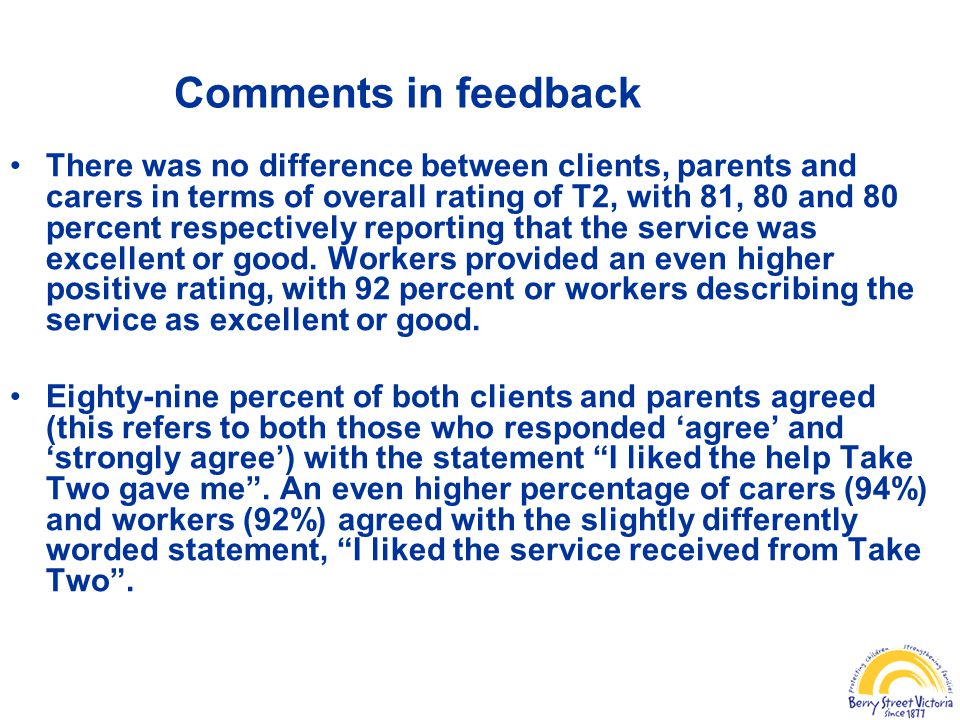 Comments in feedback There was no difference between clients, parents and carers in terms of overall rating of T2, with 81, 80 and 80 percent respectively reporting that the service was excellent or good.