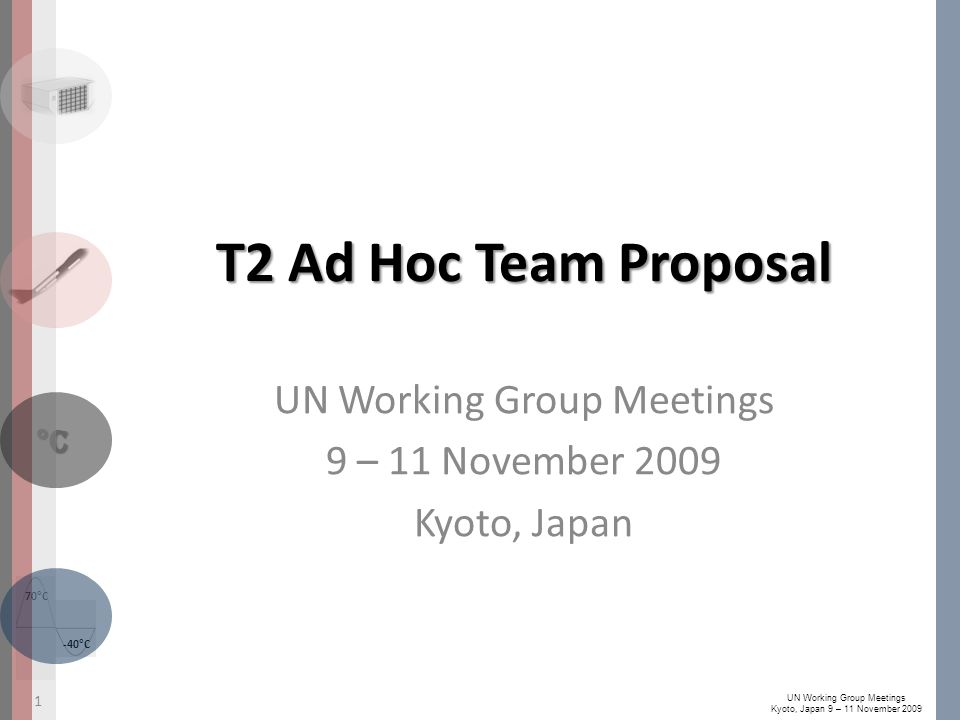 -40°C 70°C °C UN Working Group Meetings Kyoto, Japan 9 – 11 November 2009 T2 Ad Hoc Team Proposal UN Working Group Meetings 9 – 11 November 2009 Kyoto, Japan 1