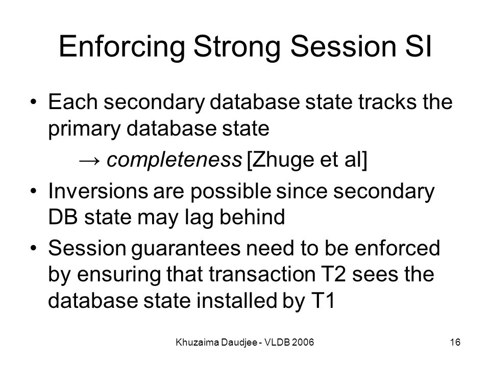 Khuzaima Daudjee - VLDB Enforcing Strong Session SI Each secondary database state tracks the primary database state → completeness [Zhuge et al] Inversions are possible since secondary DB state may lag behind Session guarantees need to be enforced by ensuring that transaction T2 sees the database state installed by T1