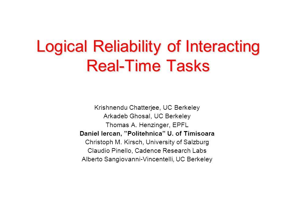 Logical Reliability of Interacting Real-Time Tasks Krishnendu Chatterjee, UC Berkeley Arkadeb Ghosal, UC Berkeley Thomas A. Henzinger, EPFL Daniel Ier