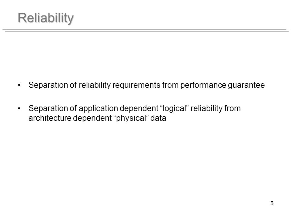 5 Reliability Separation of reliability requirements from performance guarantee Separation of application dependent logical reliability from architecture dependent physical data