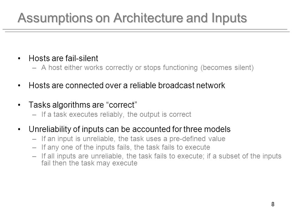 8 Assumptions on Architecture and Inputs Hosts are fail-silent –A host either works correctly or stops functioning (becomes silent) Hosts are connected over a reliable broadcast network Tasks algorithms are correct –If a task executes reliably, the output is correct Unreliability of inputs can be accounted for three models –If an input is unreliable, the task uses a pre-defined value –If any one of the inputs fails, the task fails to execute –If all inputs are unreliable, the task fails to execute; if a subset of the inputs fail then the task may execute