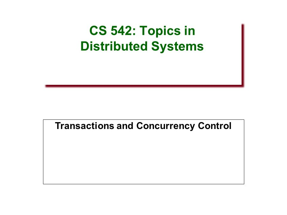 CS 542: Topics in Distributed Systems Transactions and Concurrency Control