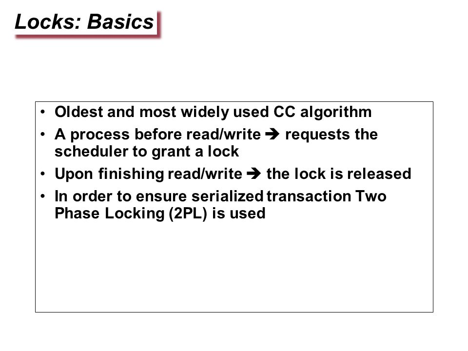 Locks: Basics Oldest and most widely used CC algorithm A process before read/write  requests the scheduler to grant a lock Upon finishing read/write  the lock is released In order to ensure serialized transaction Two Phase Locking (2PL) is used