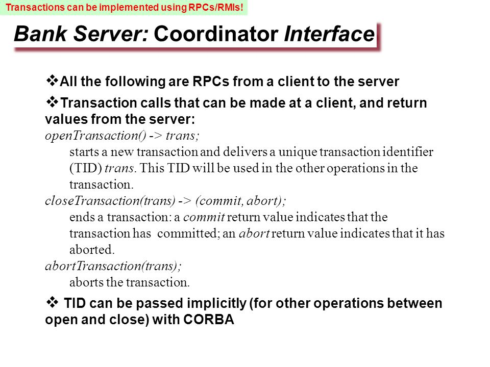 Bank Server: Coordinator Interface  All the following are RPCs from a client to the server  Transaction calls that can be made at a client, and return values from the server: openTransaction() -> trans; starts a new transaction and delivers a unique transaction identifier (TID) trans.