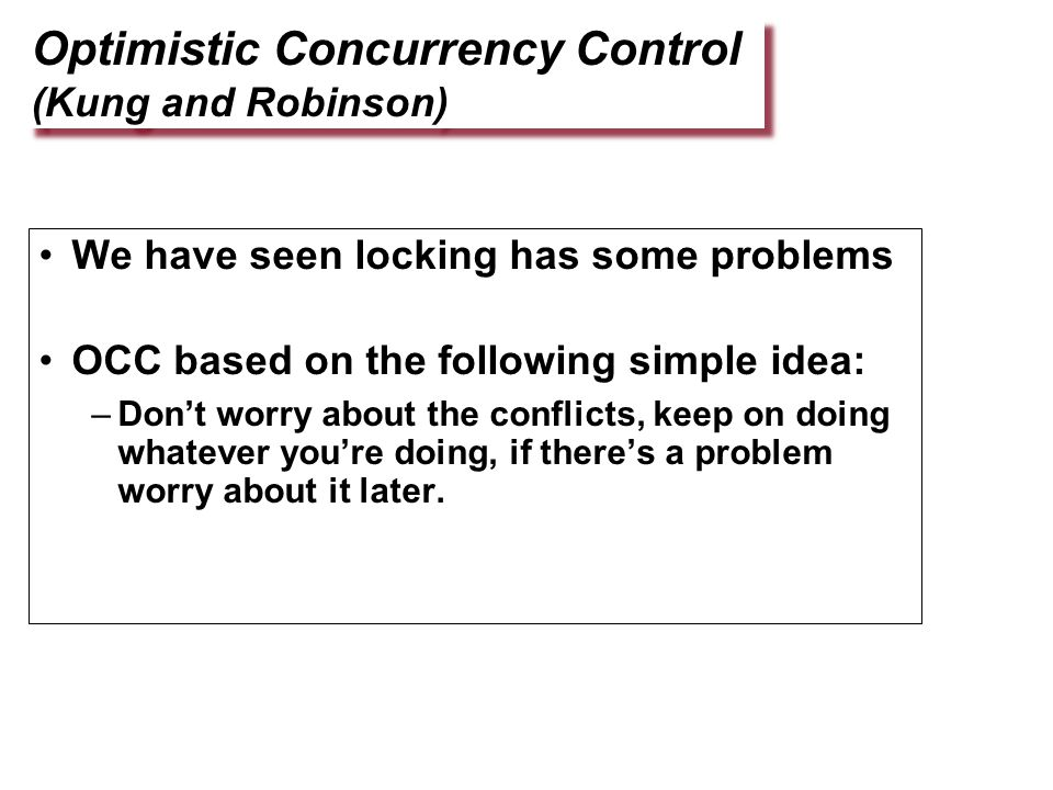 Optimistic Concurrency Control (Kung and Robinson) We have seen locking has some problems OCC based on the following simple idea: –Don't worry about the conflicts, keep on doing whatever you're doing, if there's a problem worry about it later.