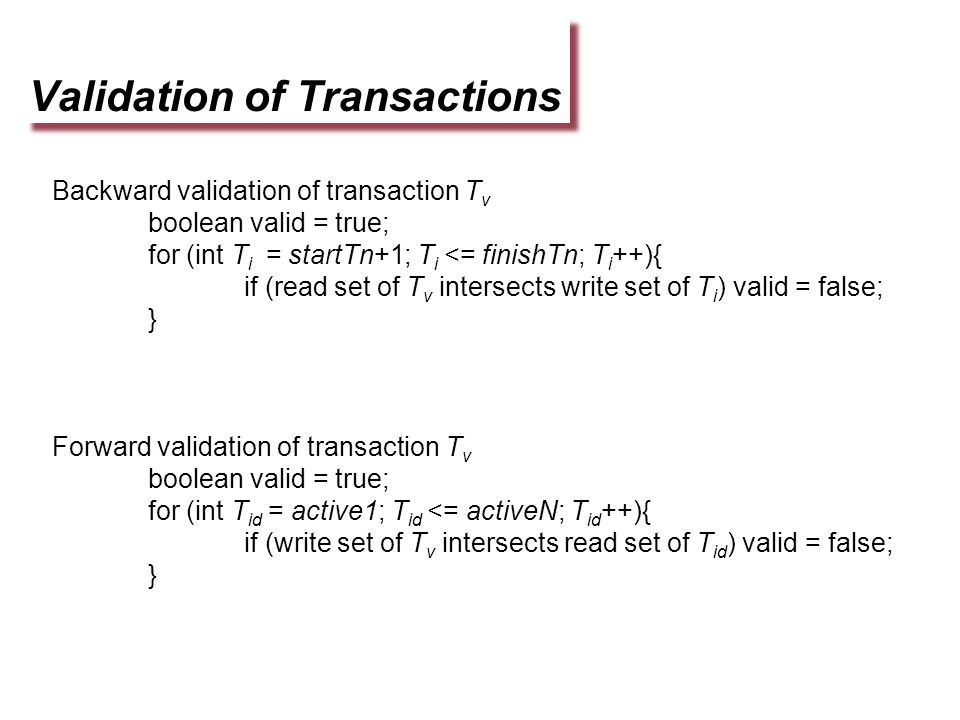 Validation of Transactions Backward validation of transaction T v boolean valid = true; for (int T i = startTn+1; T i <= finishTn; T i ++){ if (read set of T v intersects write set of T i ) valid = false; } Forward validation of transaction T v boolean valid = true; for (int T id = active1; T id <= activeN; T id ++){ if (write set of T v intersects read set of T id ) valid = false; }