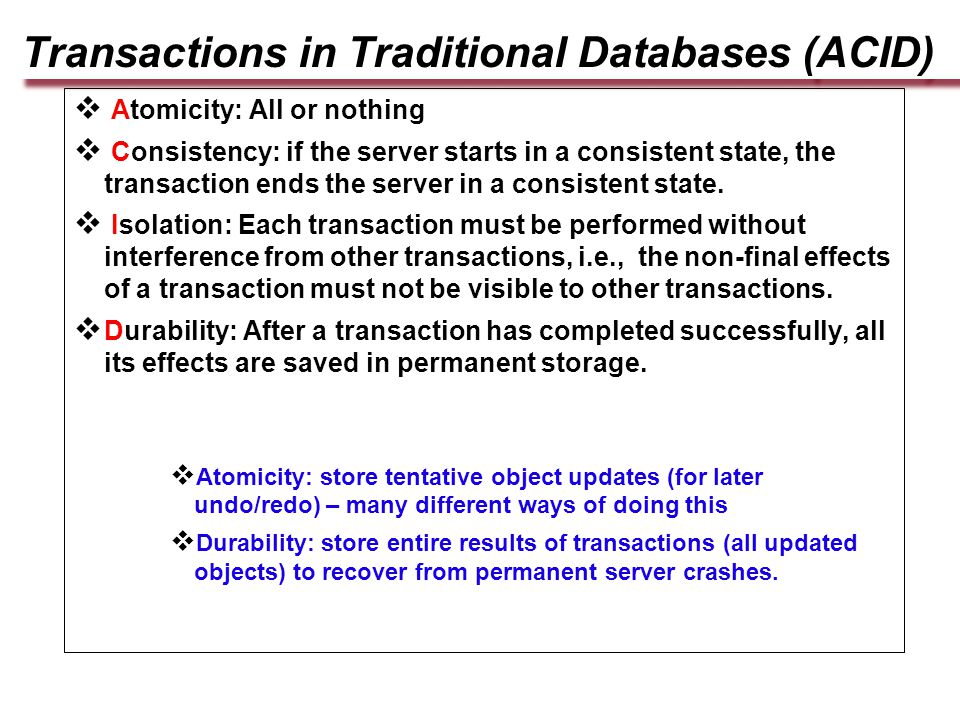 Transactions in Traditional Databases (ACID)  Atomicity: All or nothing  Consistency: if the server starts in a consistent state, the transaction ends the server in a consistent state.