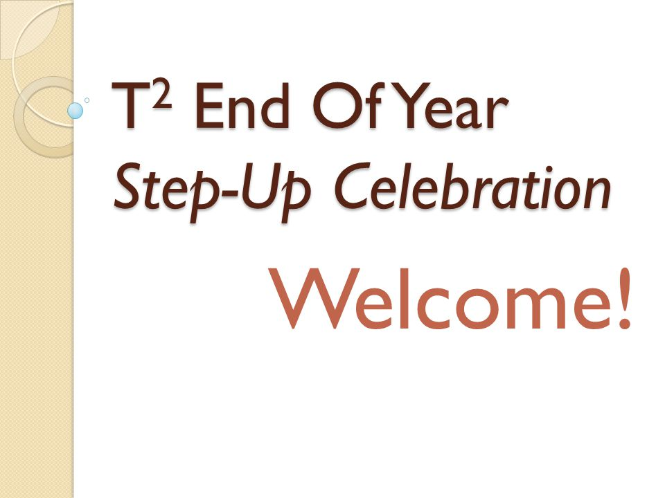 T 2 End Of Year Step-Up Celebration Welcome!