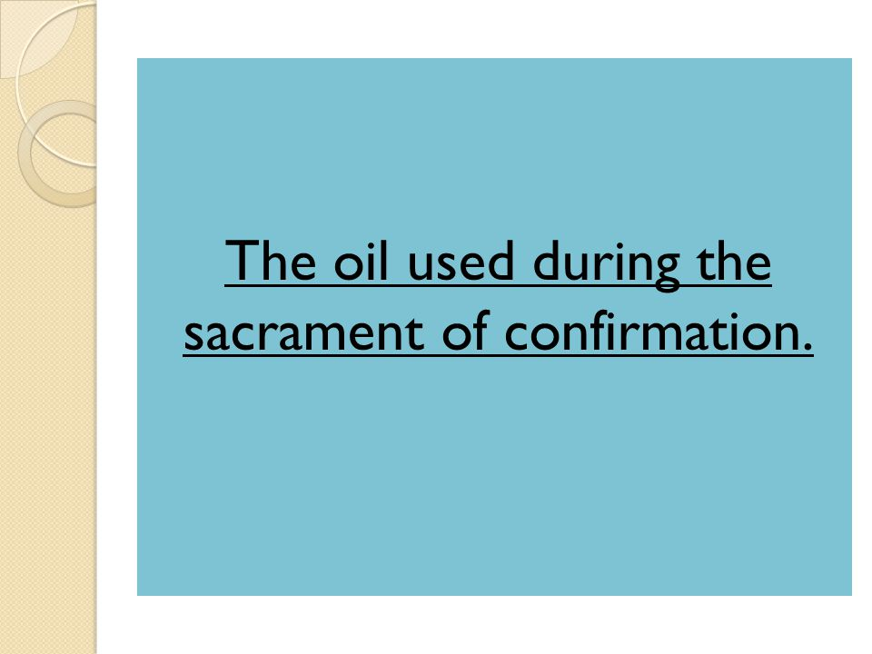 The oil used during the sacrament of confirmation.