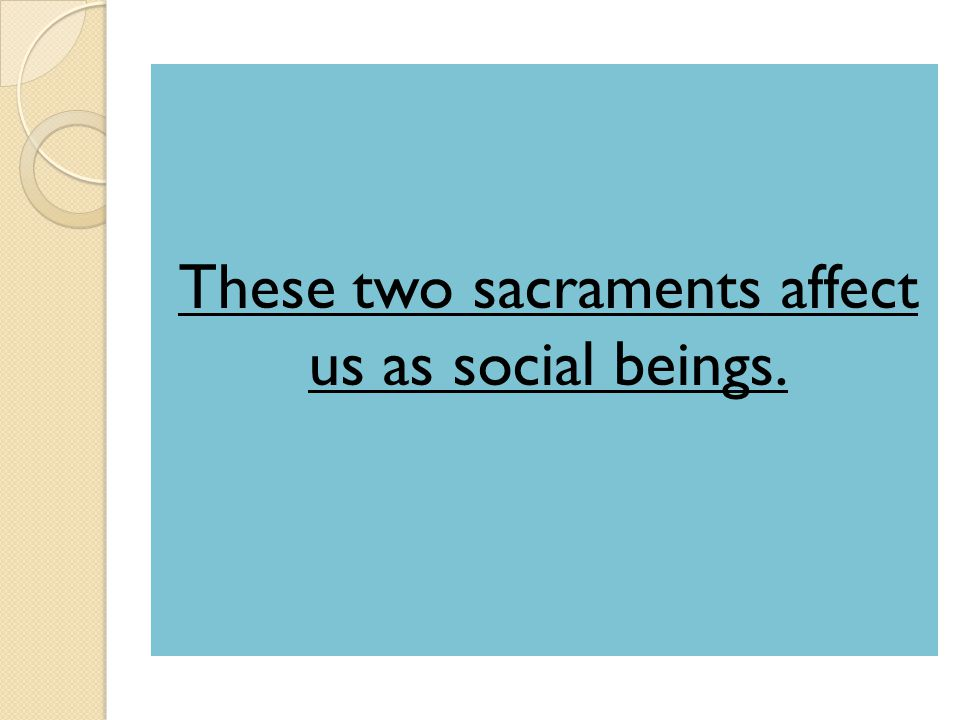 These two sacraments affect us as social beings.