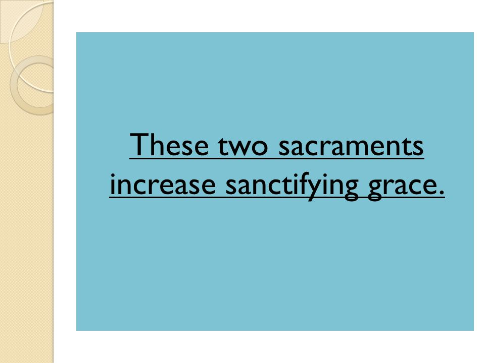 These two sacraments increase sanctifying grace.