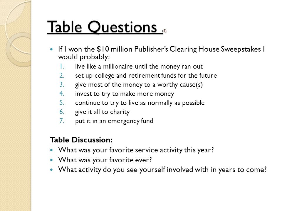 Table Questions (Table Questions (5) Table Questions ( If I won the $10 million Publisher's Clearing House Sweepstakes I would probably: 1.live like a millionaire until the money ran out 2.set up college and retirement funds for the future 3.give most of the money to a worthy cause(s) 4.invest to try to make more money 5.continue to try to live as normally as possible 6.give it all to charity 7.put it in an emergency fund Table Discussion: What was your favorite service activity this year.