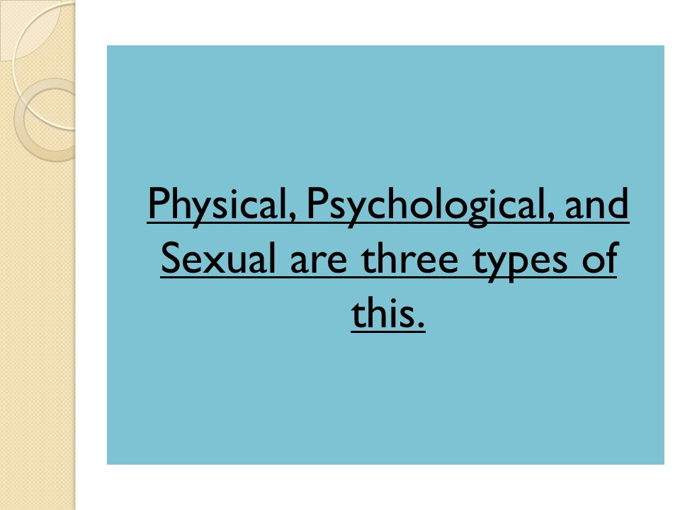 Physical, Psychological, and Sexual are three types of this.
