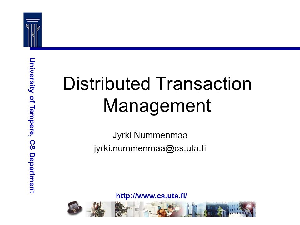http://www.cs.uta.fi/ University of Tampere, CS Department Distributed Transaction Management Jyrki Nummenmaa jyrki.nummenmaa@cs.uta.fi