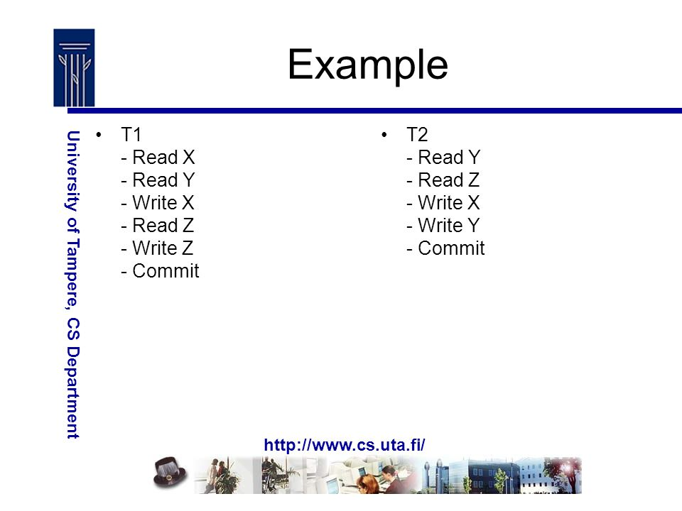 http://www.cs.uta.fi/ University of Tampere, CS Department Example T1 - Read X - Read Y - Write X - Read Z - Write Z - Commit T2 - Read Y - Read Z - Write X - Write Y - Commit